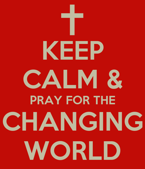 KEEP CALM & PRAY FOR THE CHANGING WORLD