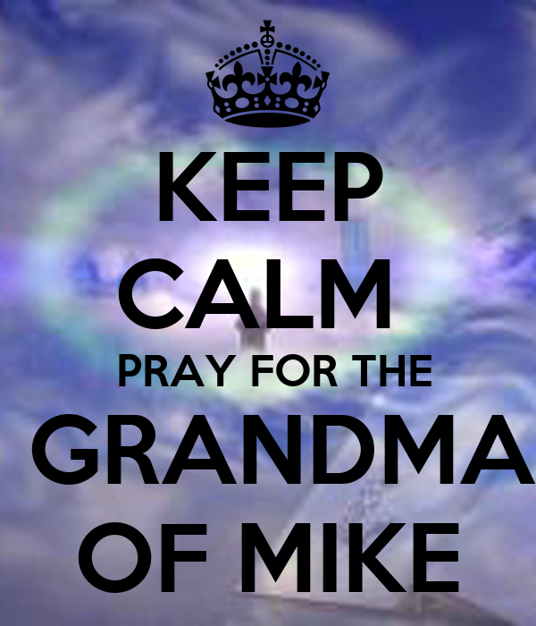 KEEP CALM   PRAY FOR THE  GRANDMA OF MIKE