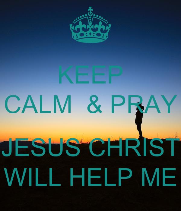 KEEP CALM  & PRAY  JESUS CHRIST WILL HELP ME