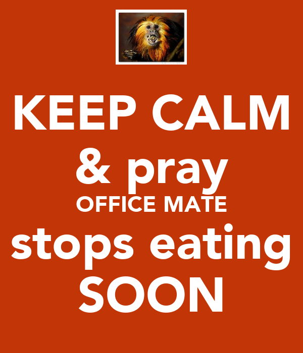 KEEP CALM & pray OFFICE MATE stops eating SOON