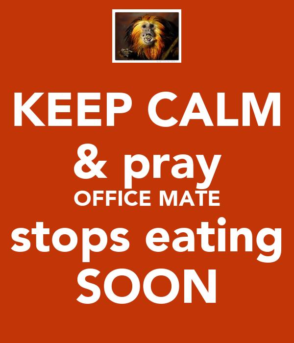 KEEP CALM & pray OFFICE MATE stops eating SOON