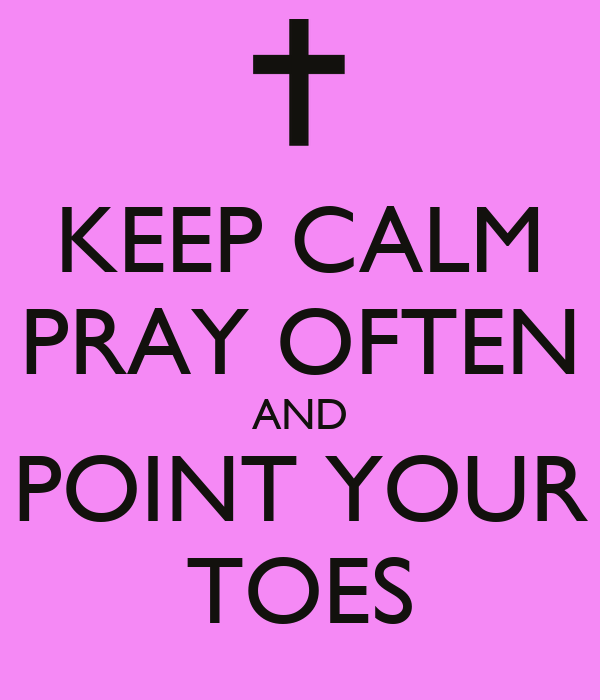 KEEP CALM PRAY OFTEN AND POINT YOUR TOES