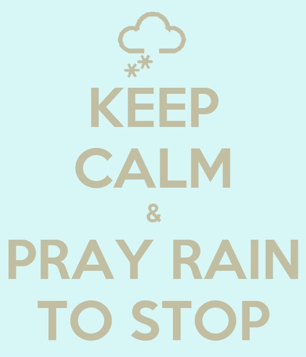 KEEP CALM & PRAY RAIN TO STOP