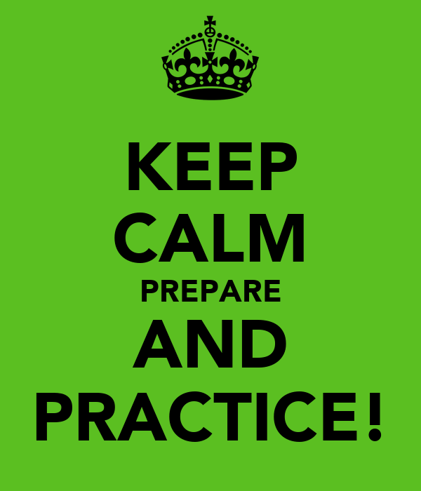 KEEP CALM PREPARE AND PRACTICE!