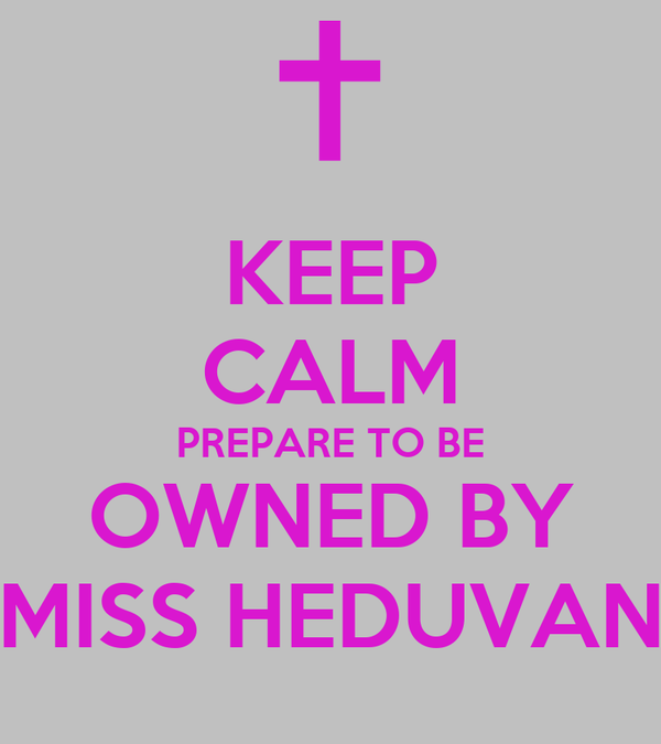 KEEP CALM PREPARE TO BE OWNED BY MISS HEDUVAN