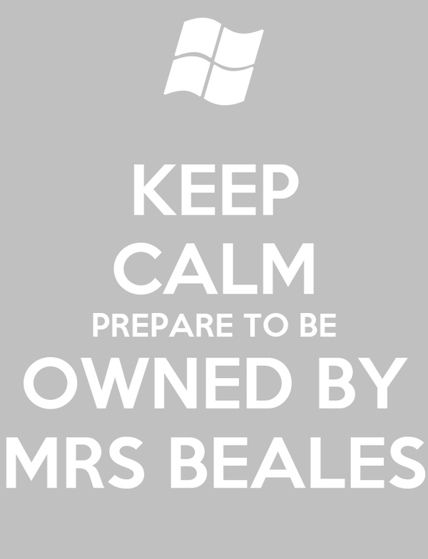 KEEP CALM PREPARE TO BE OWNED BY MRS BEALES