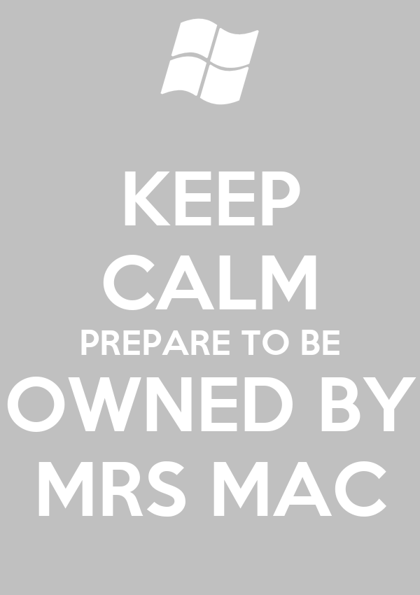 KEEP CALM PREPARE TO BE OWNED BY MRS MAC