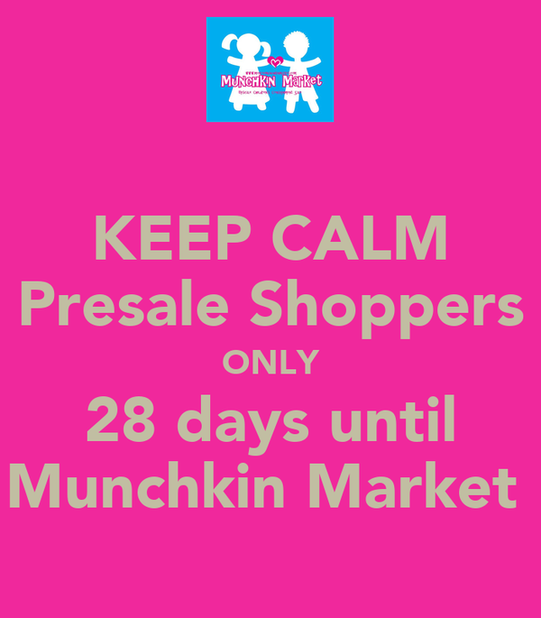 KEEP CALM Presale Shoppers ONLY 28 days until Munchkin Market