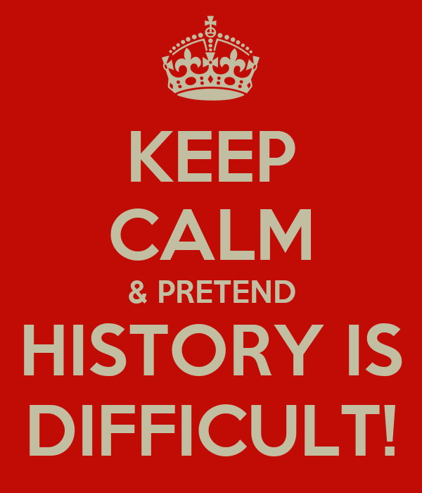 KEEP CALM & PRETEND HISTORY IS DIFFICULT!
