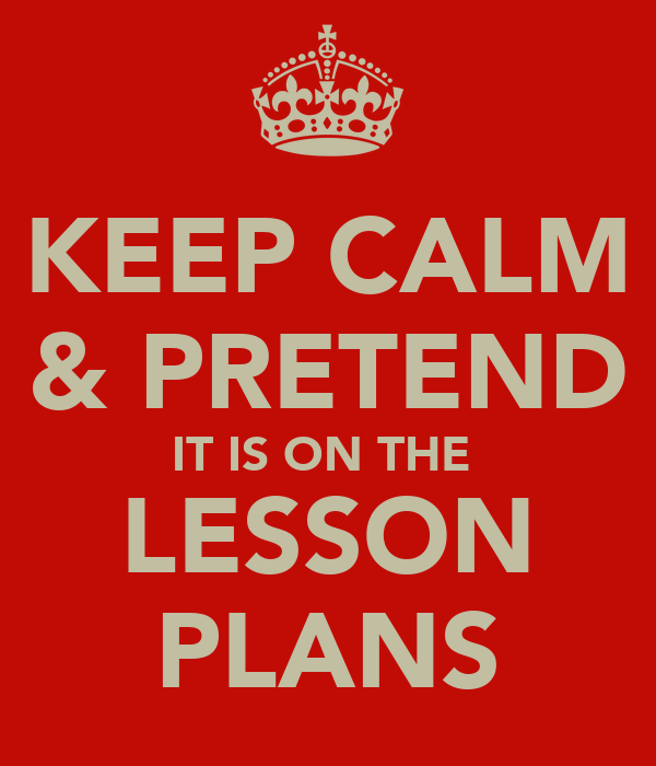 KEEP CALM & PRETEND IT IS ON THE  LESSON PLANS