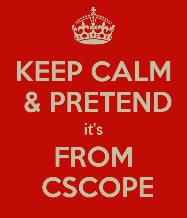 KEEP CALM  & PRETEND it's FROM  CSCOPE