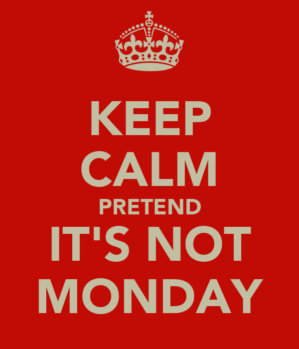 KEEP CALM PRETEND IT'S NOT MONDAY