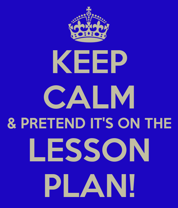 KEEP CALM & PRETEND IT'S ON THE LESSON PLAN!