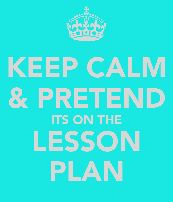 KEEP CALM & PRETEND ITS ON THE LESSON PLAN