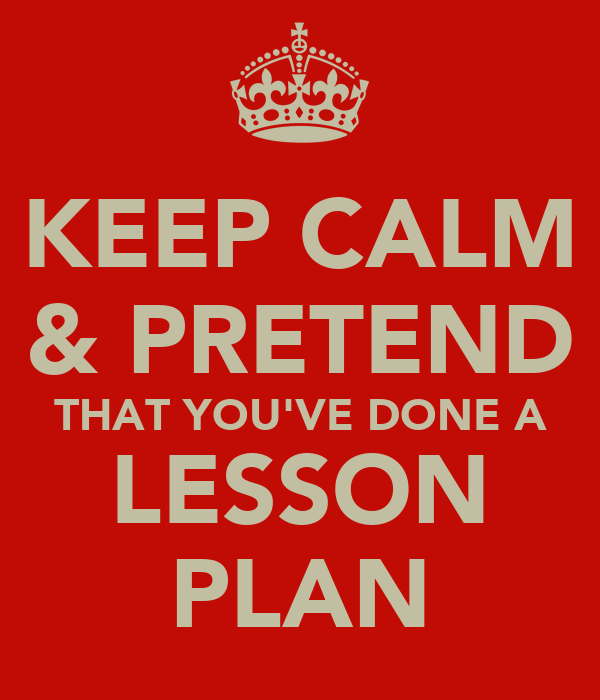 KEEP CALM & PRETEND THAT YOU'VE DONE A LESSON PLAN