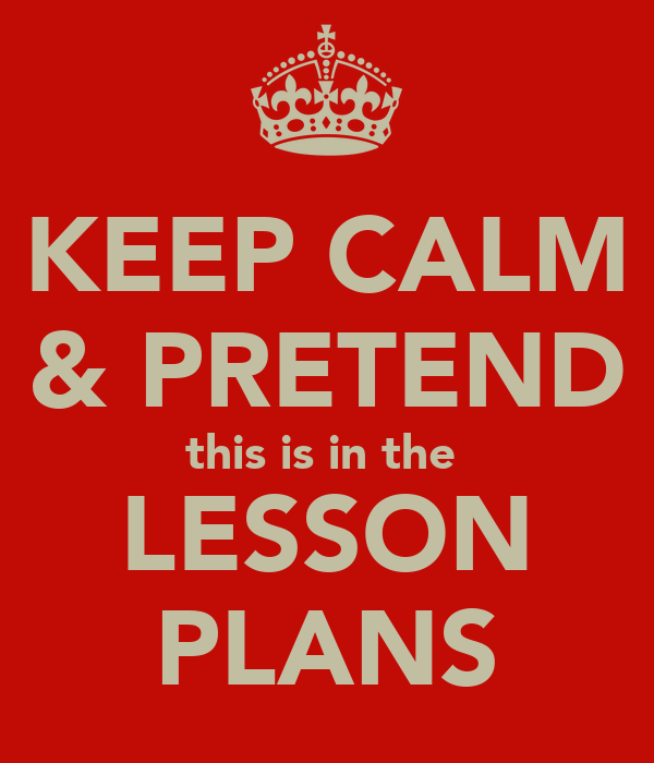 KEEP CALM & PRETEND this is in the  LESSON PLANS