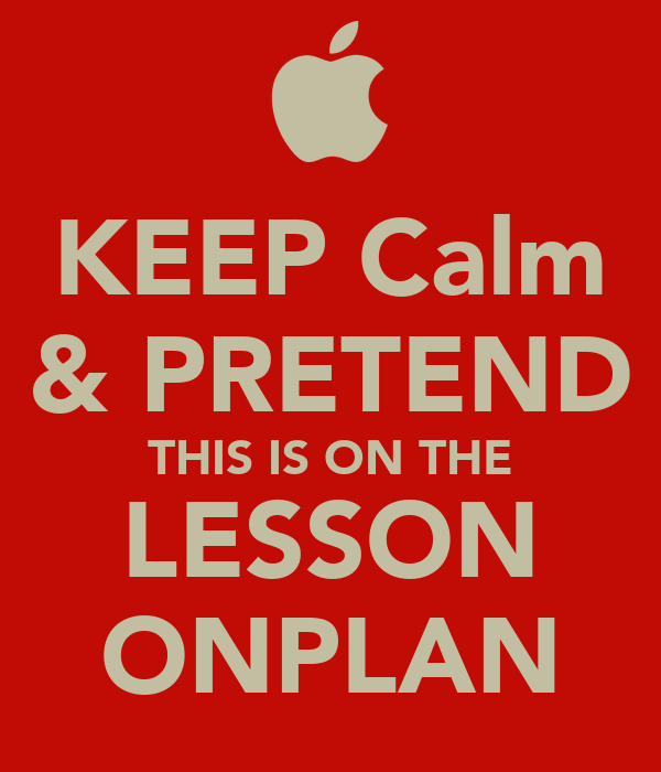 KEEP Calm & PRETEND THIS IS ON THE LESSON ONPLAN