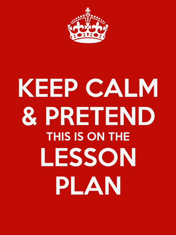 KEEP CALM & PRETEND THIS IS ON THE LESSON PLAN