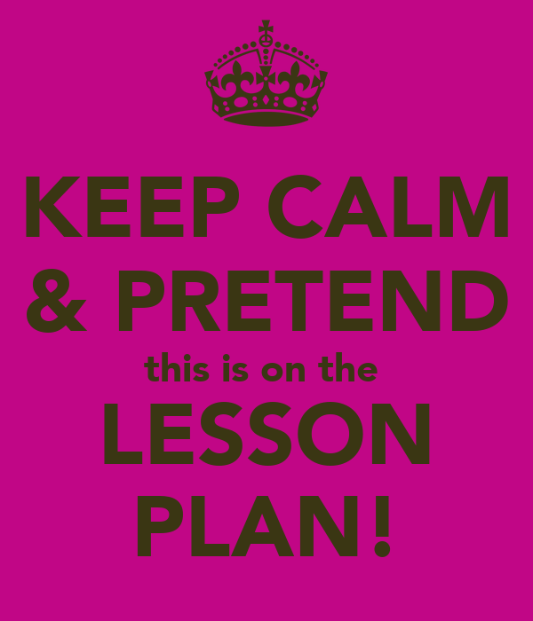 KEEP CALM & PRETEND this is on the  LESSON PLAN!