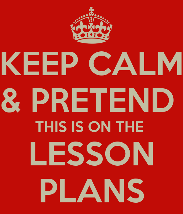 KEEP CALM & PRETEND  THIS IS ON THE  LESSON PLANS
