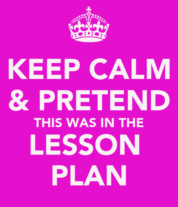KEEP CALM & PRETEND THIS WAS IN THE LESSON  PLAN