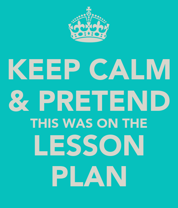 KEEP CALM & PRETEND THIS WAS ON THE LESSON PLAN