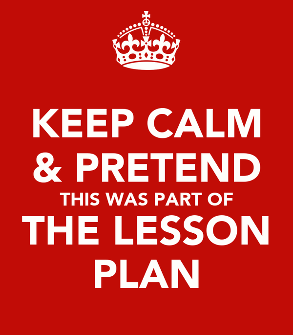 KEEP CALM & PRETEND THIS WAS PART OF THE LESSON PLAN