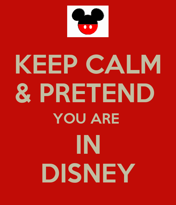 KEEP CALM & PRETEND  YOU ARE  IN DISNEY