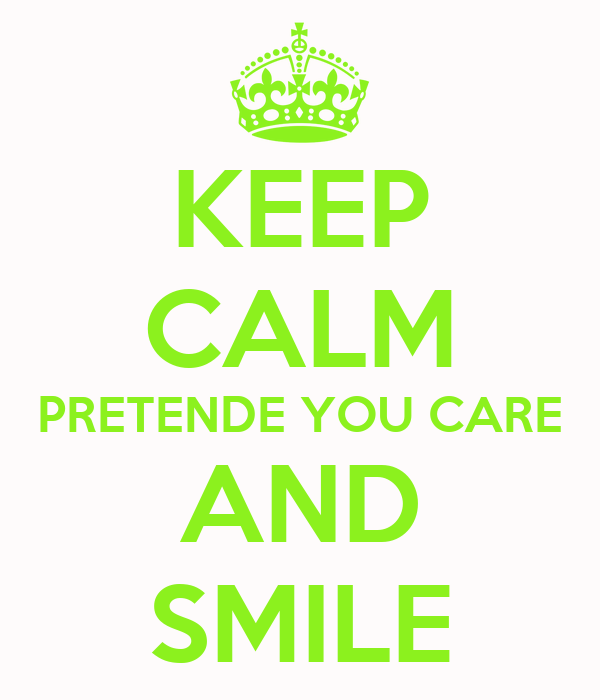 KEEP CALM PRETENDE YOU CARE AND SMILE