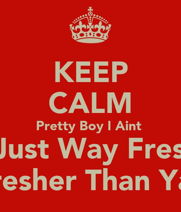 KEEP CALM Pretty Boy I Aint  Im Just Way Fresher Fresher Than Yall