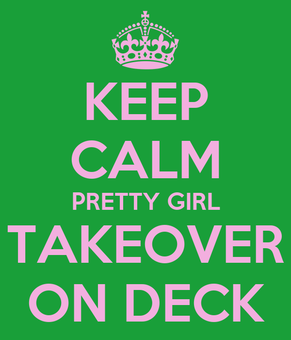 KEEP CALM PRETTY GIRL TAKEOVER ON DECK