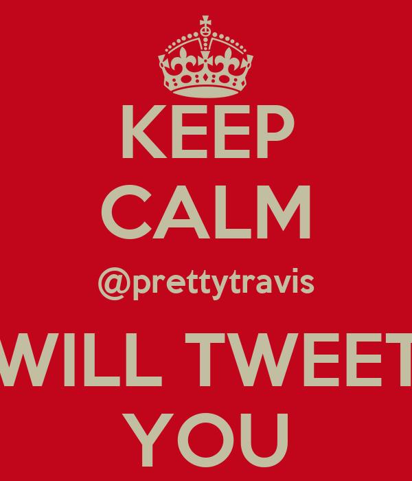 KEEP CALM @prettytravis WILL TWEET YOU