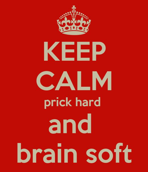 KEEP CALM prick hard  and  brain soft