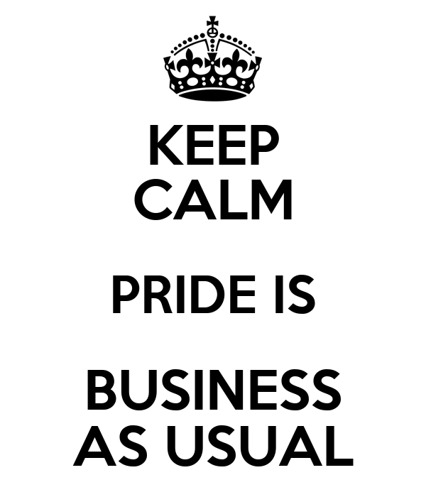 KEEP CALM PRIDE IS BUSINESS AS USUAL