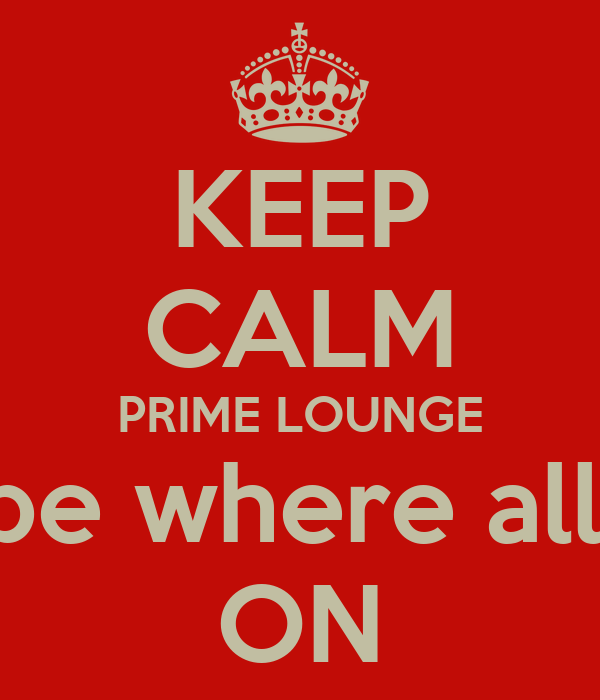 KEEP CALM PRIME LOUNGE will be where all the  ON