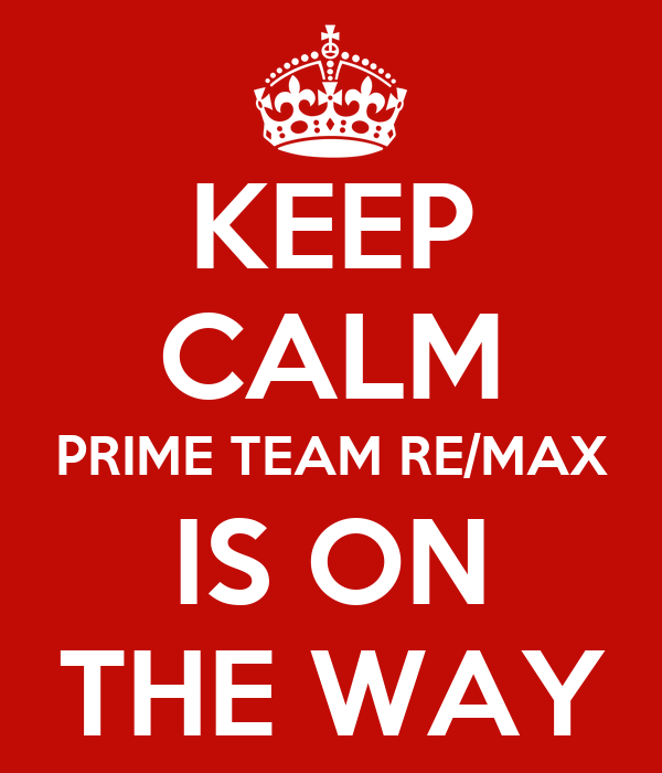 KEEP CALM PRIME TEAM RE/MAX IS ON THE WAY