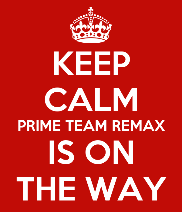 KEEP CALM PRIME TEAM REMAX IS ON THE WAY