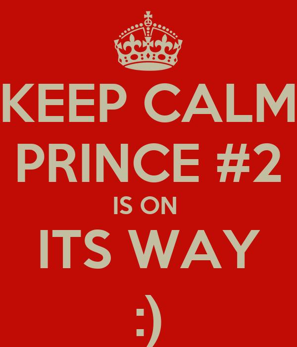 KEEP CALM PRINCE #2 IS ON  ITS WAY :)