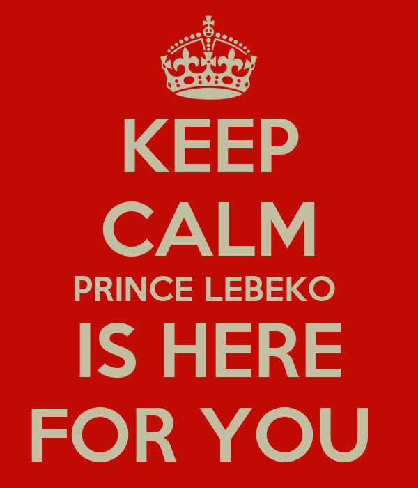 KEEP CALM PRINCE LEBEKO  IS HERE FOR YOU