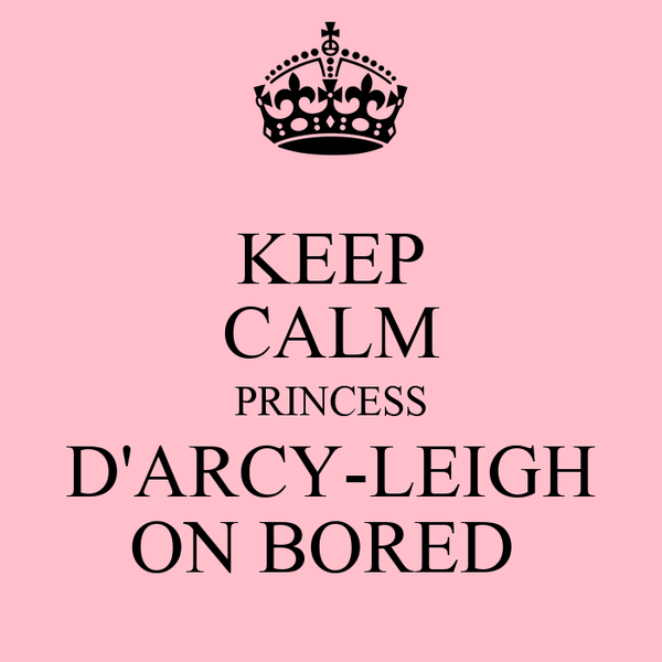 KEEP CALM PRINCESS D'ARCY-LEIGH ON BORED