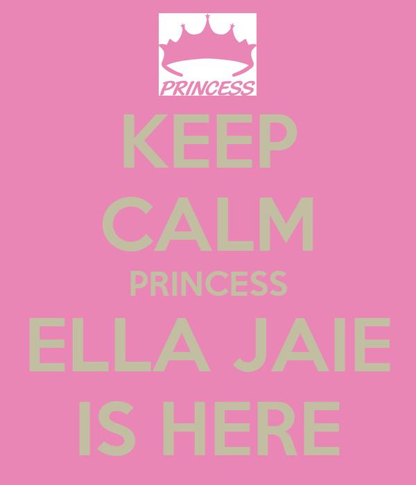 KEEP CALM PRINCESS ELLA JAIE IS HERE