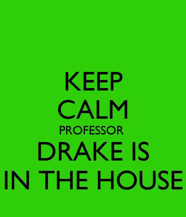 KEEP CALM PROFESSOR  DRAKE IS IN THE HOUSE