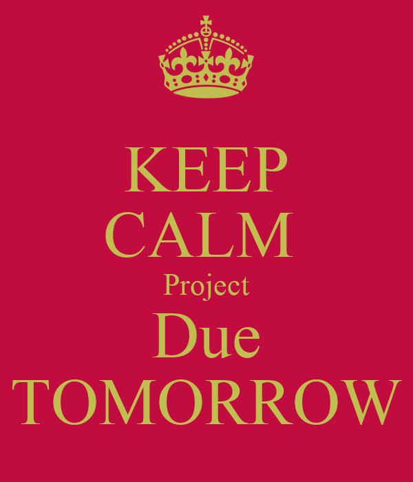 KEEP CALM  Project Due TOMORROW