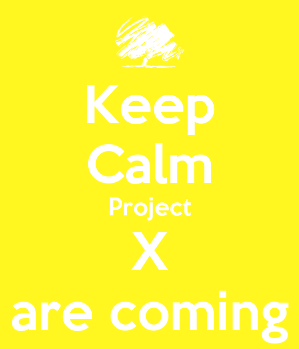 Keep Calm Project X are coming