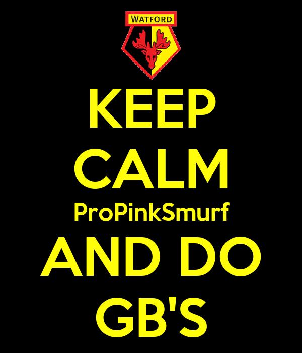 KEEP CALM ProPinkSmurf AND DO GB'S