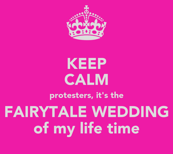 KEEP CALM protesters, it's the FAIRYTALE WEDDING of my life time