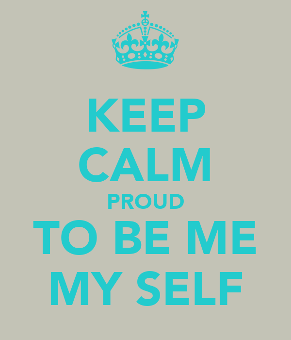 KEEP CALM PROUD TO BE ME MY SELF