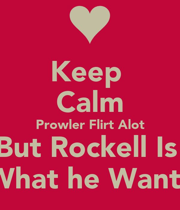 Keep  Calm Prowler Flirt Alot But Rockell Is  What he Wants