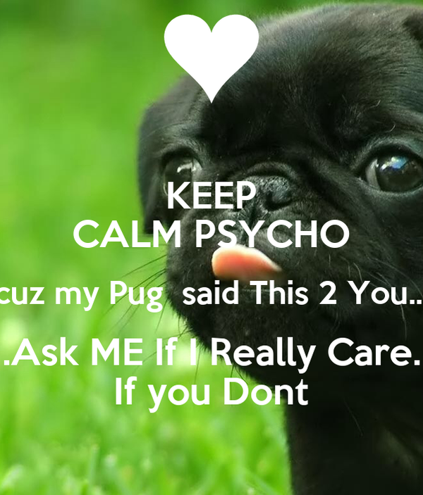 KEEP CALM PSYCHO cuz my Pug  said This 2 You... .Ask ME If I Really Care. If you Dont