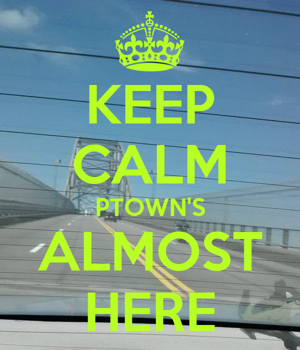 KEEP CALM PTOWN'S ALMOST HERE